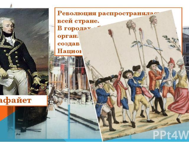 Революция распространялась по всей стране. В городах образовались выборные органы власти - муниципалитеты, создавалась вооруженная сила - Национальная гвардия. Лафайет