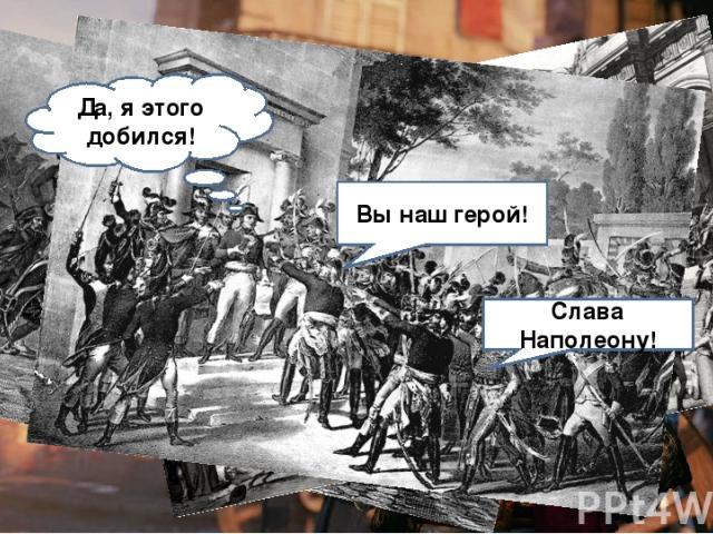 13 ВАНДЕМЬЕРА (1794Г.) Конвент Роялисты Помоги мне, и я сделаю тебя великим человеком! Хорошая возможность захватить власть! Огонь! Спасём республику! Вы наш герой! Слава Наполеону! Да, я этого добился!