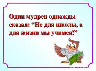 """Один мудрец однажды сказал: """"Не для школы, а для жизни мы учимся!"""""""