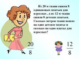 Из 20 м ткани сшили 8 одинаковых платьев для взрослых , а из 12 м ткани сшили 8
