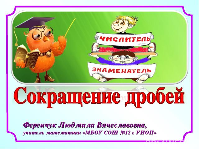 Ференчук Людмила Вячеславовна, учитель математики «МБОУ СОШ №12 с УИОП»