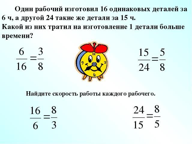 Один рабочий изготовил 16 одинаковых деталей за 6 ч, а другой 24 такие же детали за 15 ч. Какой из них тратил на изготовление 1 детали больше времени? Найдите скорость работы каждого рабочего.