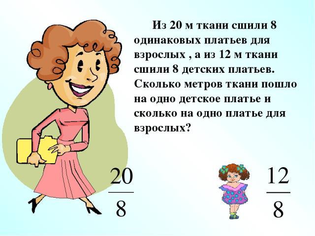 Из 20 м ткани сшили 8 одинаковых платьев для взрослых , а из 12 м ткани сшили 8 детских платьев. Сколько метров ткани пошло на одно детское платье и сколько на одно платье для взрослых?