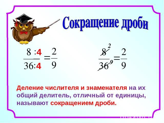 Деление числителя и знаменателя на их общий делитель, отличный от единицы, называют сокращением дроби. 2 9
