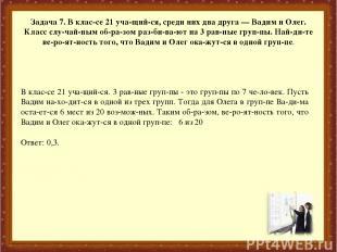 Задача 7. В клас се 21 уча щий ся, среди них два друга — Вадим и Олег. Класс слу