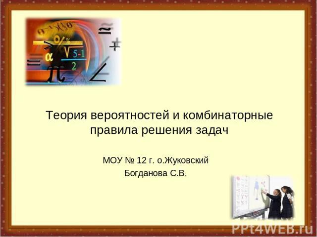 Теория вероятностей и комбинаторные правила решения задач МОУ № 12 г. о.Жуковский Богданова С.В.