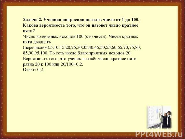 * Задача 2. Ученика попросили назвать число от 1 до 100. Какова вероятность того, что он назовёт число кратное пяти? Число возможных исходов 100 (сто чисел). Чисел кратных пяти двадцать (перечислим):5,10,15,20,25,30,35,40,45,50,55,60,65,70,75,80,85,…