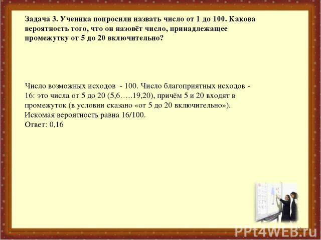 * Задача 3. Ученика попросили назвать число от 1 до 100. Какова вероятность того, что он назовёт число, принадлежащее промежутку от 5 до 20 включительно? Число возможных исходов - 100. Число благоприятных исходов - 16: это числа от 5 до 20 (5,6…..19…