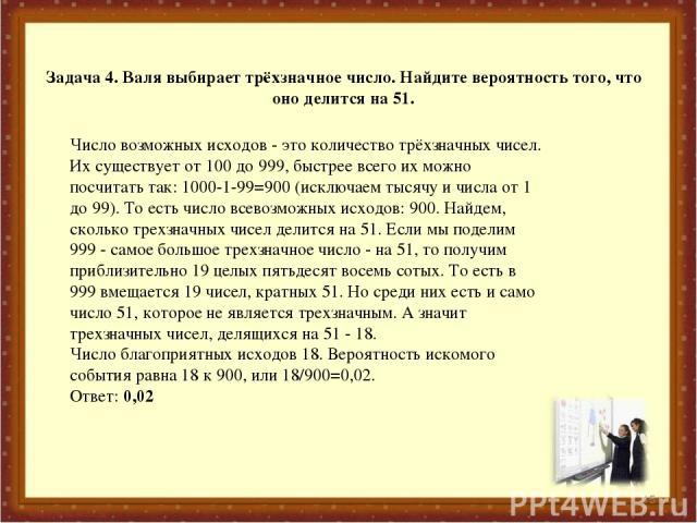Задача 4. Валя выбирает трёхзначное число. Найдите вероятность того, что оно делится на 51. * Число возможных исходов - это количество трёхзначных чисел. Их существует от 100 до 999, быстрее всего их можно посчитать так: 1000-1-99=900 (исключаем тыс…