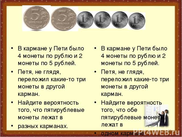 В кармане у Пети было 4 монеты по рублю и 2 монеты по 5 рублей. Петя, не глядя, переложил какие-то три монеты в другой карман. Найдите вероятность того, что пятирублевые монеты лежат в разных карманах. В кармане у Пети было 4 монеты по рублю и 2 мон…