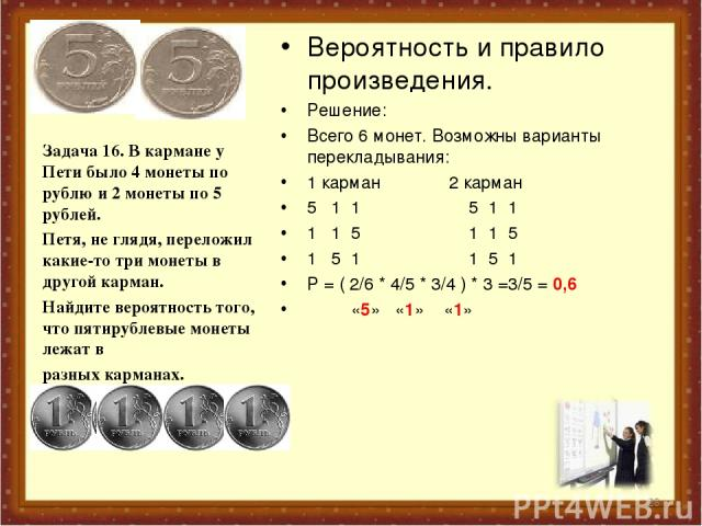 Вероятность и правило произведения. Решение: Всего 6 монет. Возможны варианты перекладывания: 1 карман 2 карман 5 1 1 5 1 1 1 1 5 1 1 5 1 5 1 1 5 1 Р = ( 2/6 * 4/5 * 3/4 ) * 3 =3/5 = 0,6 «5» «1» «1» Задача 16. В кармане у Пети было 4 монеты по рублю…