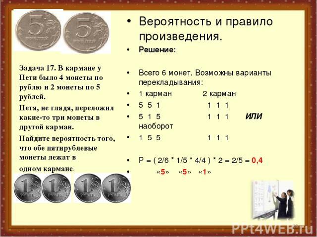 Вероятность и правило произведения. Решение: Всего 6 монет. Возможны варианты перекладывания: 1 карман 2 карман 5 5 1 1 1 1 5 1 5 1 1 1 ИЛИ наоборот 1 5 5 1 1 1 Р = ( 2/6 * 1/5 * 4/4 ) * 2 = 2/5 = 0,4 «5» «5» «1» Задача 17. В кармане у Пети было 4 м…