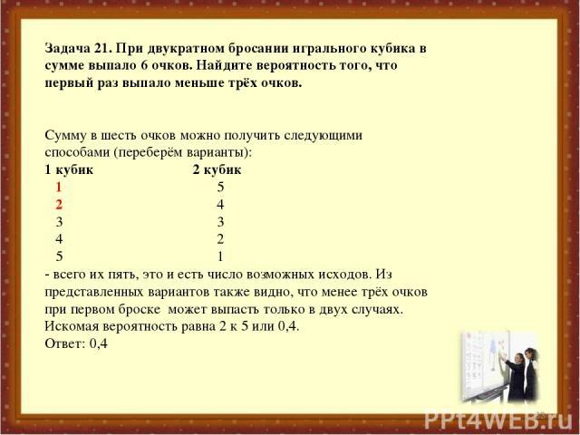 * Задача 21. При двукратном бросании игрального кубика в сумме выпало 6 очков. Найдите вероятность того, что первый раз выпало меньше трёх очков. Сумму в шесть очков можно получить следующими способами (переберём варианты): 1 кубик 2 кубик 1 5 2 4 3…
