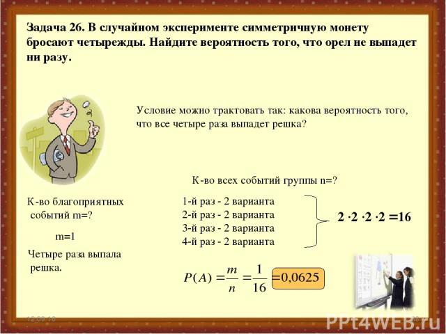 * * Задача 26. В случайном эксперименте симметричную монету бросают четырежды. Найдите вероятность того, что орел не выпадет ни разу. Условие можно трактовать так: какова вероятность того, что все четыре раза выпадет решка? К-во благоприятных событи…