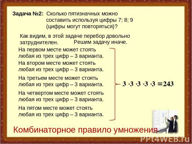 * Задача №2: Сколько пятизначных можно составить используя цифры 7; 8; 9 (цифры могут повторяться)? Как видим, в этой задаче перебор довольно затруднителен. Решим задачу иначе. На первом месте может стоять любая из трех цифр – 3 варианта. На втором …