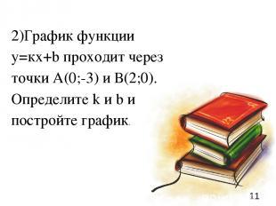 * 2)График функции у=кх+b проходит через точки А(0;-3) и В(2;0). Определите k и