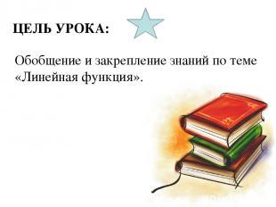 ЦЕЛЬ УРОКА: Обобщение и закрепление знаний по теме «Линейная функция».