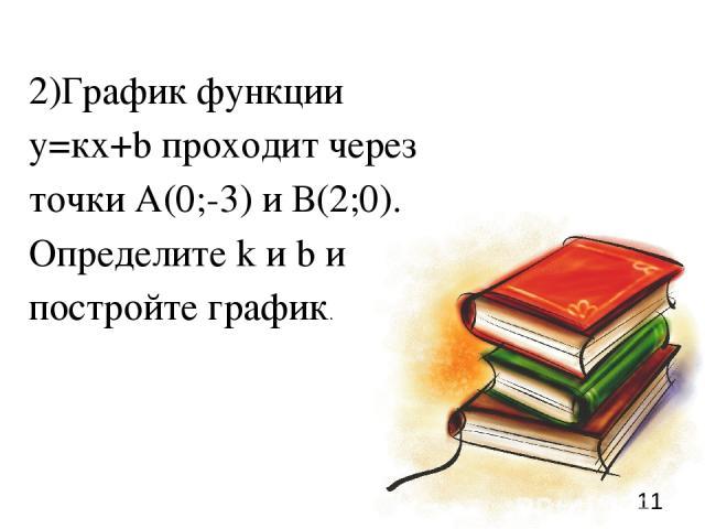 * 2)График функции у=кх+b проходит через точки А(0;-3) и В(2;0). Определите k и b и постройте график.