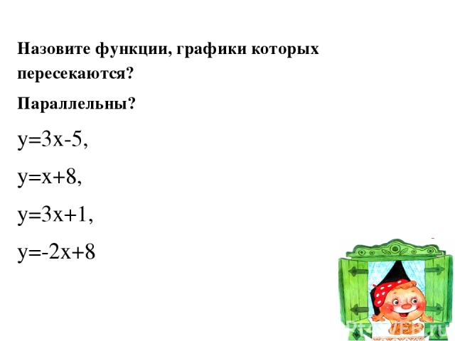 Назовите функции, графики которых пересекаются? Параллельны? у=3х-5, у=х+8, у=3х+1, у=-2х+8