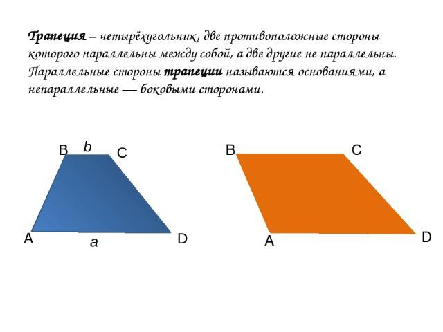 Трапеция – четырёхугольник, две противоположные стороны которого параллельны между собой, а две другие не параллельны. Параллельные стороны трапеции называются основаниями, а непараллельные — боковыми сторонами. А А В С D B C D b a