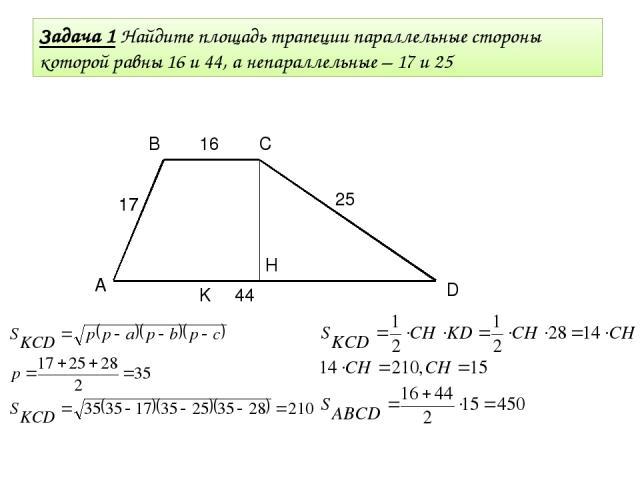 Задача 1 Найдите площадь трапеции параллельные стороны которой равны 16 и 44, а непараллельные – 17 и 25 A В С D 17 25 16 44 17 K H