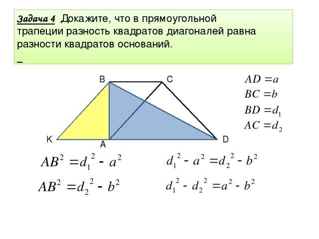 Задача 4 Задача 4 Докажите, что в прямоугольной трапеции разность квадратов диагоналей равна разности квадратов оснований. D C B A K