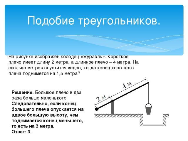 Подобие треугольников. На рисунке изображён колодец «журавль».Короткое плечо имеет длину 2 метра, а длинноеплечо – 4 метра. На сколько метров опуститсяведро, когда конец короткого плеча подниметсяна 1,5 метра? Решение.Большое плечо в два раза б…