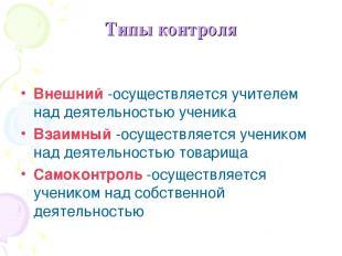 Типы контроля Внешний -осуществляется учителем над деятельностью ученика Взаимны