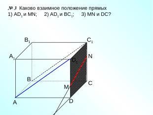 А D С В B1 С1 D1 А1 № 3 Каково взаимное положение прямых 1) AD1 и МN; 2) AD1 и В