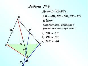 Задача № 6. А В С D M N P Р1 К Дано: D (АВС), АМ = МD; ВN = ND; CP = PD К ВN. Оп