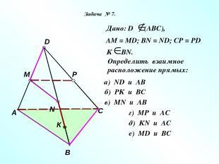 А В С D M N P К Дано: D (АВС), АМ = МD; ВN = ND; CP = PD К ВN. Определить взаимн