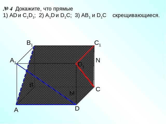 А D С В B1 С1 D1 А1 № 4 Докажите, что прямые 1) AD и C1D1; 2) A1D и D1C; 3) AB1 и D1C скрещивающиеся. N M