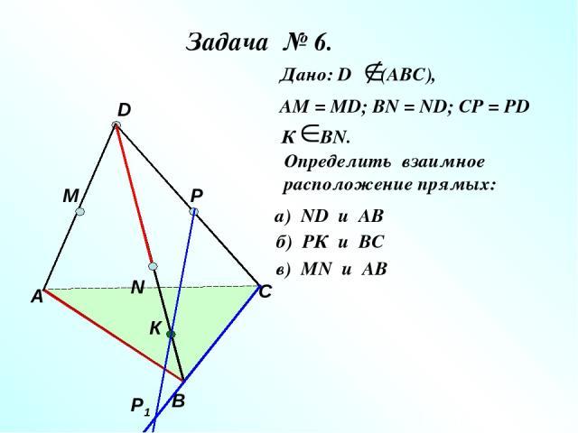 Задача № 6. А В С D M N P Р1 К Дано: D (АВС), АМ = МD; ВN = ND; CP = PD К ВN. Определить взаимное расположение прямых: а) ND и AB б) РК и ВС в) МN и AB
