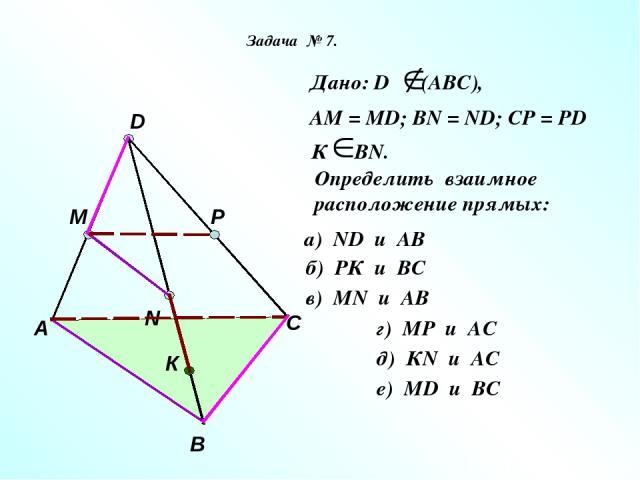 А В С D M N P К Дано: D (АВС), АМ = МD; ВN = ND; CP = PD К ВN. Определить взаимное расположение прямых: а) ND и AB б) РК и ВС в) МN и AB г) МР и AС д) КN и AС е) МD и BС Задача № 7.