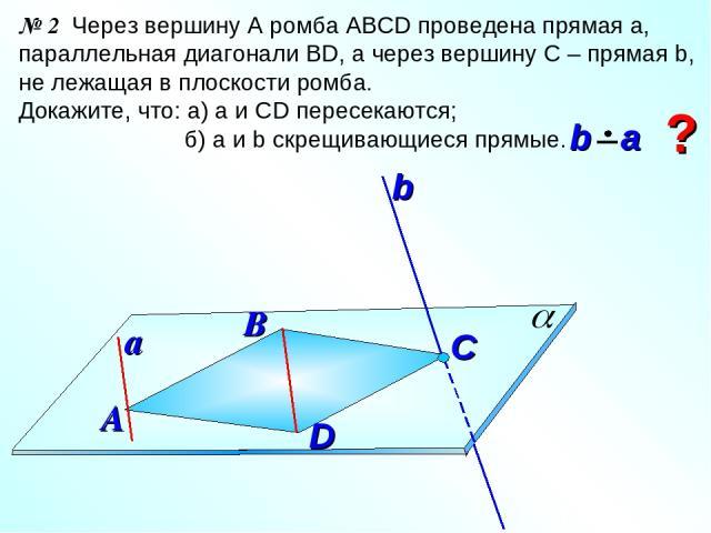 № 2 Через вершину А ромба АВСD проведена прямая а, параллельная диагонали ВD, а через вершину С – прямая b, не лежащая в плоскости ромба. Докажите, что: а) а и СD пересекаются; б) а и b скрещивающиеся прямые. В А C ? a D