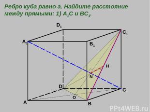 A B C D A1 B1 C1 D1 O N H Ребро куба равно а. Найдите расстояние между прямыми: