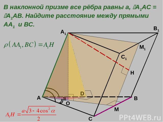 A B C A1 C1 B1 M O В наклонной призме все рёбра равны а, A1AC = A1AB. Найдите расстояние между прямыми АА1 и ВС. М1 Н D