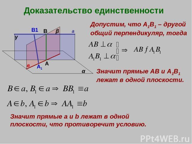 Доказательство единственности а в α β γ А В Допустим, что А1В1 – другой общий перпендикуляр, тогда Значит прямые АВ и А1В1 лежат в одной плоскости. Значит прямые a и b лежат в одной плоскости, что противоречит условию. B1 A1
