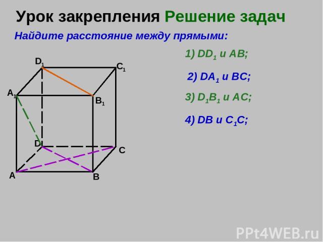 Урок закрепленияРешение задач А В C D A1 D1 C1 B1 Найдите расстояние между прямыми: 1) DD1 и АВ; 2) DA1 и ВС; 3) D1B1 и АС; 4) DB и С1С;
