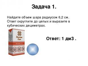 Задача 1. Найдите объем шара радиусом 6,2 см. Ответ округлите до целых и выразит