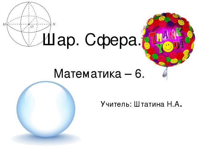 Шар. Сфера. Математика – 6. Учитель: Штатина Н.А.