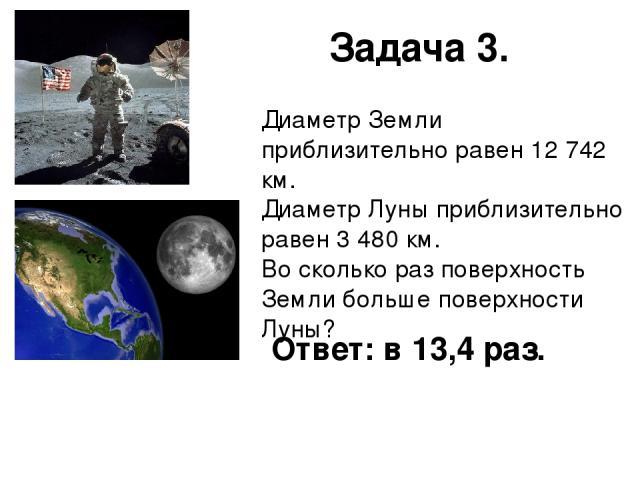 Задача 3. Диаметр Земли приблизительно равен 12 742 км. Диаметр Луны приблизительно равен 3 480 км. Во сколько раз поверхность Земли больше поверхности Луны? Ответ: в 13,4 раз.