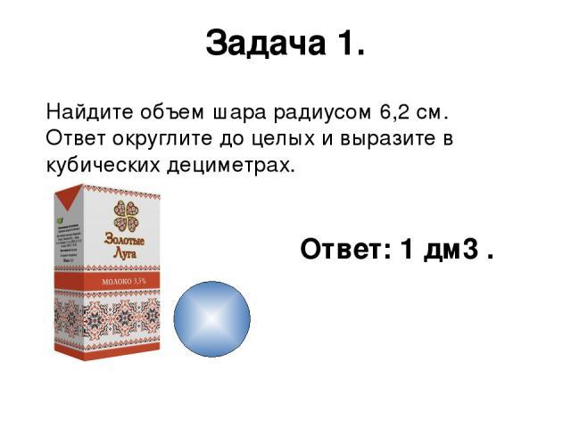 Задача 1. Найдите объем шара радиусом 6,2 см. Ответ округлите до целых и выразите в кубических дециметрах. Ответ: 1 дм3 .