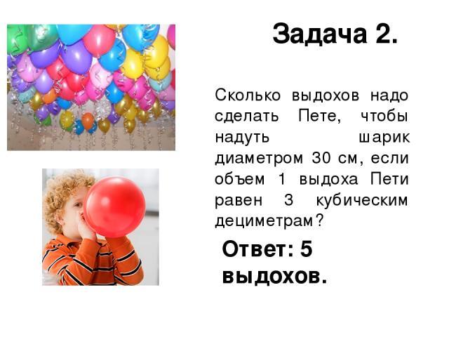Задача 2. Сколько выдохов надо сделать Пете, чтобы надуть шарик диаметром 30 см, если объем 1 выдоха Пети равен 3 кубическим дециметрам? Ответ: 5 выдохов.