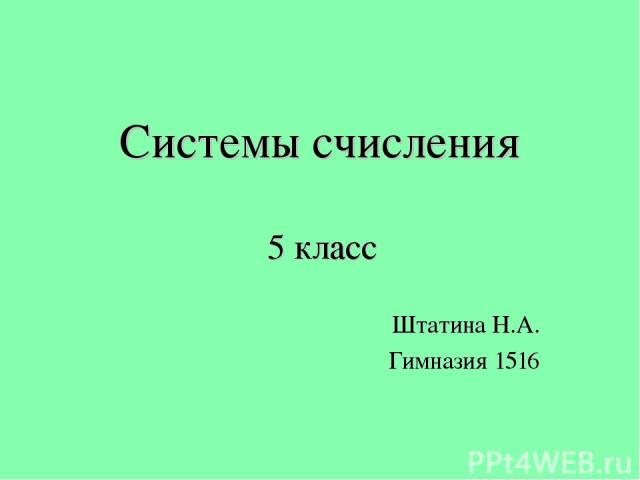Системы счисления 5 класс Штатина Н.А. Гимназия 1516 © Черноскова Ю.Ю.