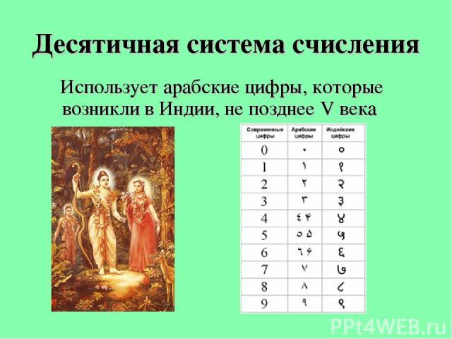 Десятичная система счисления Использует арабские цифры, которые возникли в Индии, не позднее V века
