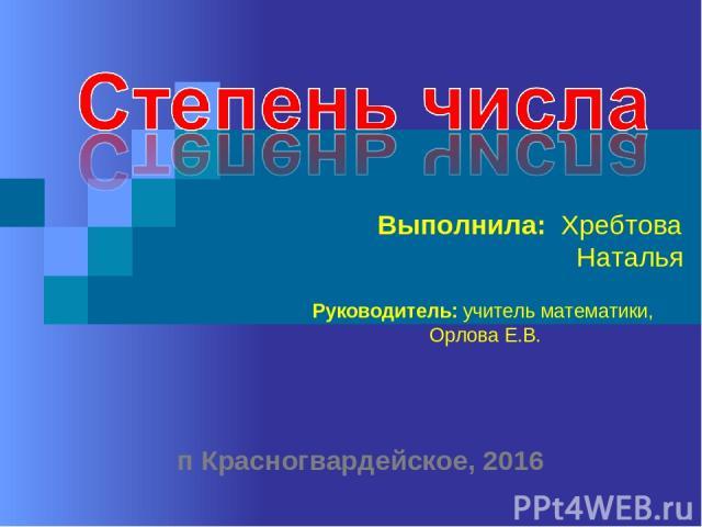 Выполнила: Хребтова Наталья Руководитель: учитель математики, Орлова Е.В. п Красногвардейское, 2016