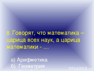 8. Говорят, что математика – царица всех наук, а царица математики - … а) Арифме