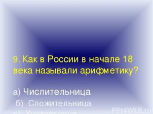 9. Как в России в начале 18 века называли арифметику? а) Числительница б) Сложит