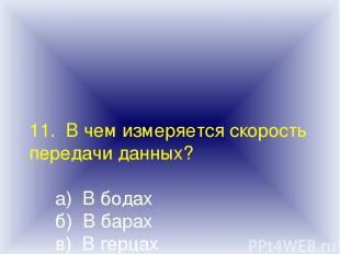 11. В чем измеряется скорость передачи данных? а) В бодах б) В барах в) В герцах